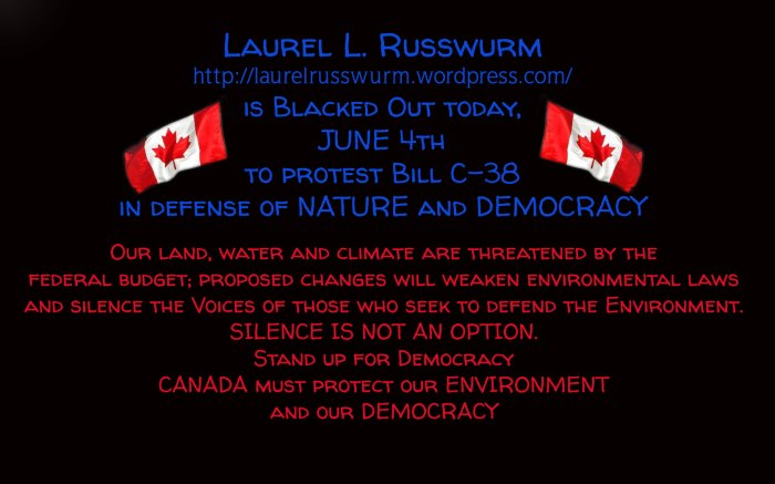 Laurel L. Russwurm https://laurelrusswurm.wordpress.com/ is Blacked Out today,  JUNE 4th to protest Bill C-38 in defense of NATURE and DEMOCRACY  ... Our land, water and climate are threatened by the  federal budget; proposed changes will weaken environmental laws and silence the Voices of those who seek to defend the Environment. SILENCE IS NOT AN OPTION. Stand up for Democracy CANADA must protect our ENVIRONMENT and our DEMOCRACY