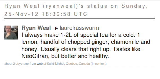 screen cap from Kafei Interactif: Ryan Weal (ryanweal)'s status on Sunday, 25-Nov-12 18:36:58 UTC      Ryan Weal >  laurelrusswurm      I always make 1-2L of special tea for a cold: 1 lemon, handful of chopped ginger, chamomile and honey. Usually clears that right up. Tastes like NeoCitran, but better and healthy.