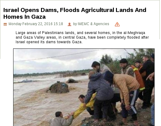 Israel Opens Dams, Floods Agricultural Lands And Homes In Gaza - Monday February 22, 2016 15:18 author by IMEMC & Agencies Report -Large areas of Palestinians lands, and several homes, in the al-Meghraqa and Gaza Valley areas, in central Gaza, have been completely flooded after Israel opened its dams towards Gaza.